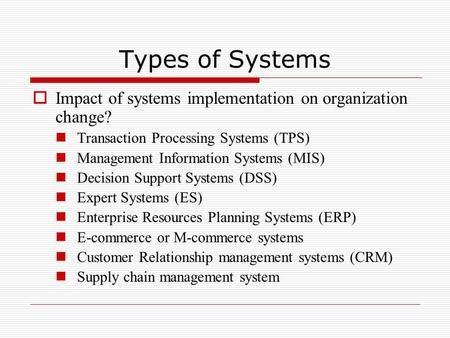 Types of Systems  Impact of systems implementation on organization change? Transaction Processing Systems (TPS) Management Information Systems (MIS) Decision.