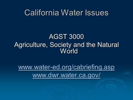California Water Issues AGST 3000 Agriculture, Society and the Natural World www.water-ed.org/cabriefing.asp www.dwr.water.ca.gov/