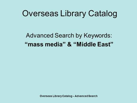 "Overseas Library Catalog – Advanced Search Overseas Library Catalog Advanced Search by Keywords: ""mass media"" & ""Middle East"""