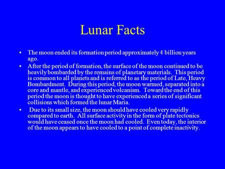 Lunar Facts The moon ended its formation period approximately 4 billion years ago. After the period of formation, the surface of the moon continued to.