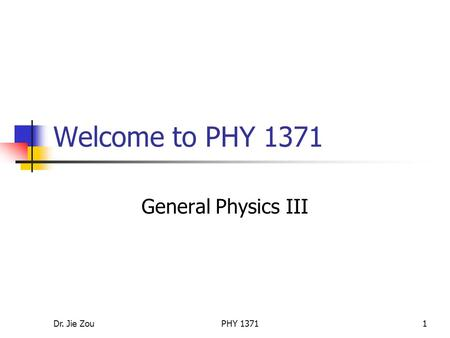Dr. Jie ZouPHY 13711 Welcome to PHY 1371 General Physics III.