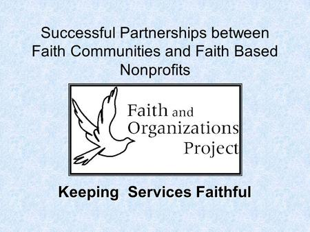 Successful Partnerships between Faith Communities and Faith Based Nonprofits Keeping Services Faithful.