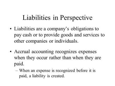 Liabilities in Perspective Liabilities are a company's obligations to pay cash or to provide goods and services to other companies or individuals. Accrual.