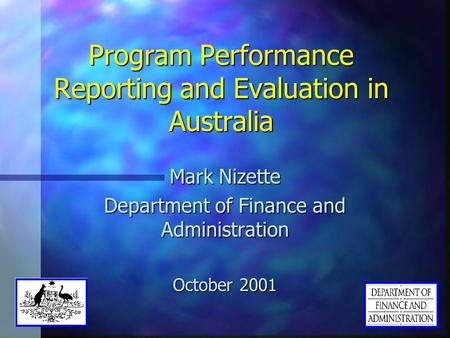 Program Performance Reporting and Evaluation in Australia Mark Nizette Department of Finance and Administration October 2001.