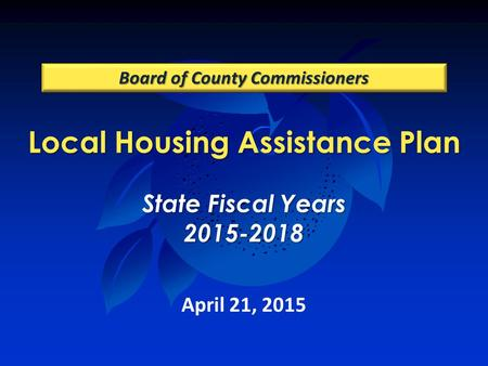 Local Housing Assistance Plan State Fiscal Years 2015-2018 Board of County Commissioners April 21, 2015.