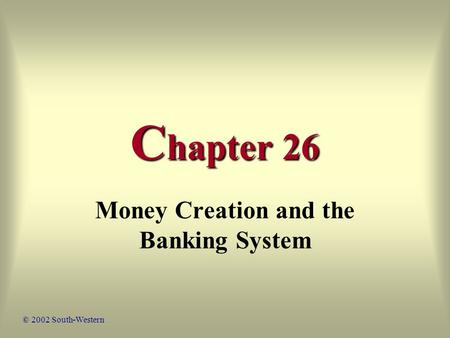 C hapter 26 Money Creation and the Banking System © 2002 South-Western.