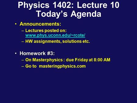 Physics 1402: Lecture 10 Today's Agenda Announcements: –Lectures posted on: www.phys.uconn.edu/~rcote/ www.phys.uconn.edu/~rcote/ –HW assignments, solutions.