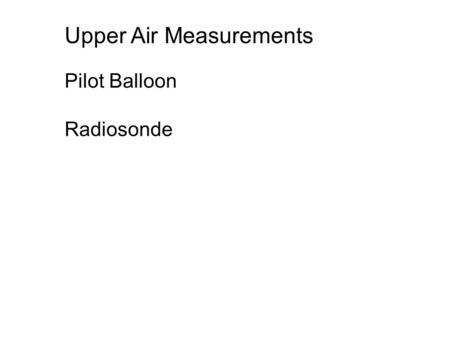 Pilot Balloon Radiosonde Upper Air Measurements. Pilot Balloon: Pibal A pilot balloon can be tracked visually with a single theodolite that measures the.