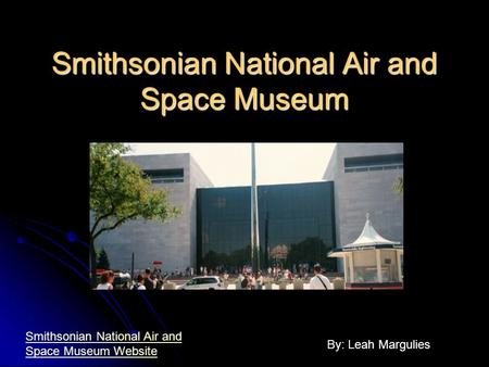 Smithsonian National Air and Space Museum By: Leah Margulies Smithsonian National Air and Space Museum Website.