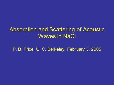 Absorption and Scattering of Acoustic Waves in NaCl P. B. Price, U. C. Berkeley, February 3, 2005.