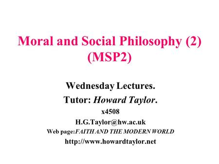 Moral <strong>and</strong> Social Philosophy (2) (MSP2) Wednesday Lectures. Tutor: Howard Taylor. x4508 Web page:FAITH <strong>AND</strong> THE MODERN WORLD