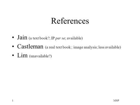 MSP1 References Jain (a text book?; IP per se; available) Castleman (a real text book ; image analysis; less available) Lim (unavailable?)
