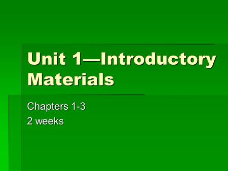 Unit 1—Introductory Materials Chapters 1-3 2 weeks.
