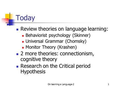 On learning a Language-21 Today Review theories on language learning: Behaviorist psychology (Skinner) Universal Grammar (Chomsky) Monitor Theory (Krashen)