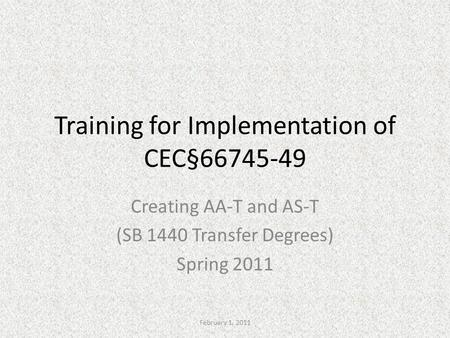 Training for Implementation of CEC§66745-49 Creating AA-T and AS-T (SB 1440 Transfer Degrees) Spring 2011 February 1, 2011.