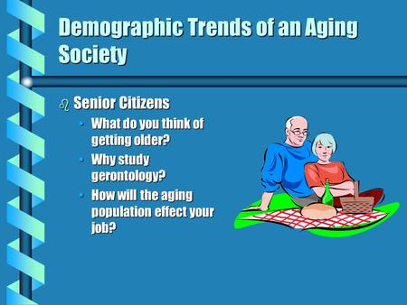 Demographic Trends of an Aging Society b Senior Citizens What do you think of getting older?What do you think of getting older? Why study gerontology?Why.