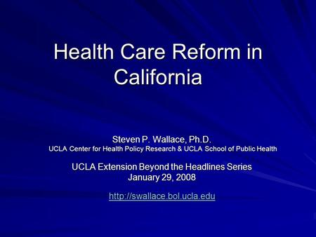 Health Care Reform in California Steven P. Wallace, Ph.D. UCLA Center for Health Policy Research & UCLA School of Public Health UCLA Center for Health.
