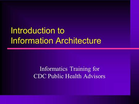 Introduction to Information Architecture Informatics Training for CDC Public Health Advisors.