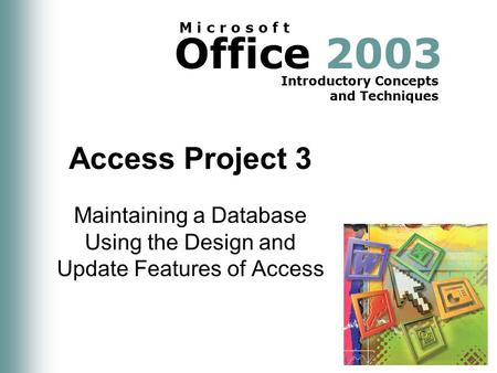 Office 2003 Introductory Concepts and Techniques M i c r o s o f t Access Project 3 Maintaining a Database Using the Design and Update Features of Access.