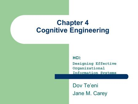 Chapter 4 Cognitive Engineering HCI: Designing Effective Organizational Information Systems Dov Te'eni Jane M. Carey.