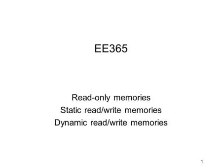 1 EE365 Read-only memories Static read/write memories Dynamic read/write memories.