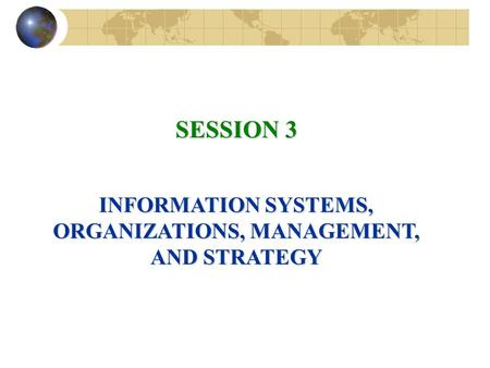 SESSION 3 INFORMATION SYSTEMS, ORGANIZATIONS, MANAGEMENT, AND STRATEGY.