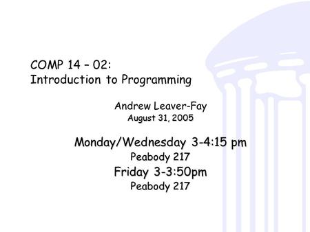 COMP 14 – 02: Introduction to Programming Andrew Leaver-Fay August 31, 2005 Monday/Wednesday 3-4:15 pm Peabody 217 Friday 3-3:50pm Peabody 217.