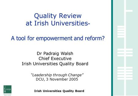 Irish Universities Quality Board Quality Review at Irish Universities - A tool for empowerment and reform? Dr Padraig Walsh Chief Executive Irish Universities.