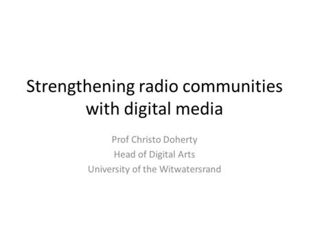 Strengthening radio communities with digital media Prof Christo Doherty Head of Digital Arts University of the Witwatersrand.