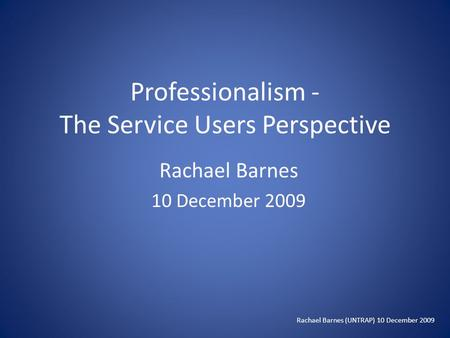 Professionalism - The Service Users Perspective Rachael Barnes 10 December 2009 Rachael Barnes (UNTRAP) 10 December 2009.
