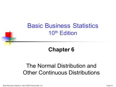 Basic Business Statistics, 10e © 2006 Prentice-Hall, Inc.. Chap 6-1 Chapter 6 The Normal Distribution and Other Continuous Distributions Basic Business.