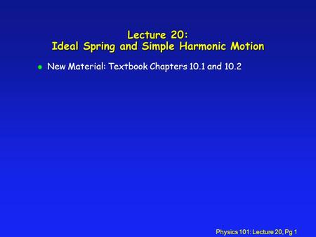 Physics 101: Lecture 20, Pg 1 Lecture 20: Ideal Spring and Simple Harmonic Motion l New Material: Textbook Chapters 10.1 and 10.2.