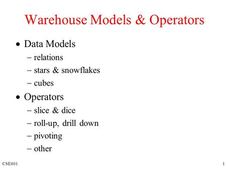 CSE6011 Warehouse Models & Operators  Data Models  relations  stars & snowflakes  cubes  Operators  slice & dice  roll-up, drill down  pivoting.