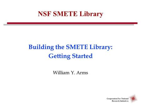 Corporation For National Research Initiatives NSF SMETE Library Building the SMETE Library: Getting Started William Y. Arms.