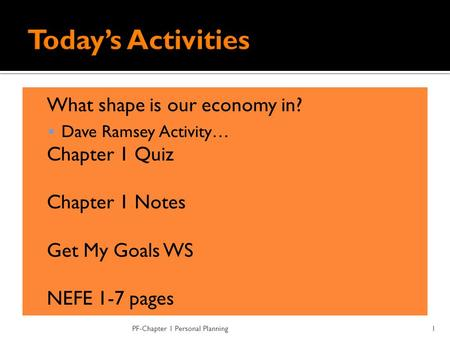 What shape is our economy in?  Dave Ramsey Activity…  Chapter 1 Quiz  Chapter 1 Notes  Get My Goals WS  NEFE 1-7 pages PF-Chapter 1 Personal Planning1.