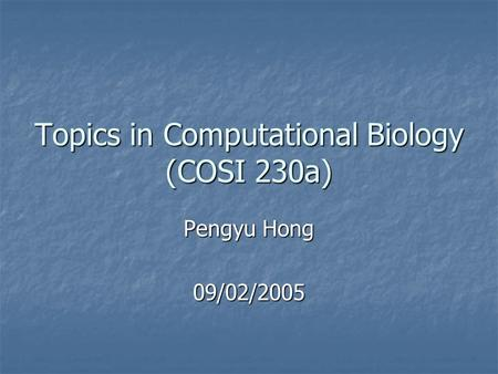Topics in Computational Biology (COSI 230a) Pengyu Hong 09/02/2005.