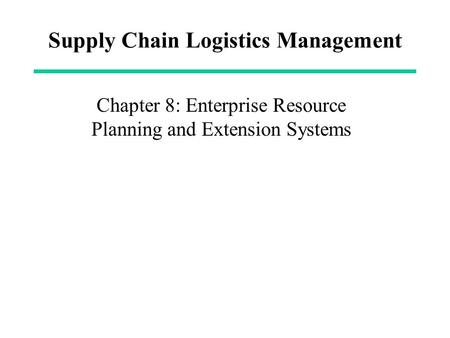 Supply Chain Logistics Management Chapter 8: Enterprise Resource Planning and Extension Systems.
