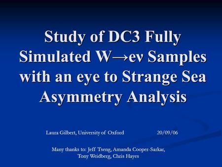 Study of DC3 Fully Simulated W→eν Samples with an eye to Strange Sea Asymmetry Analysis Laura Gilbert, University of Oxford 20/09/06 Many thanks to: Jeff.