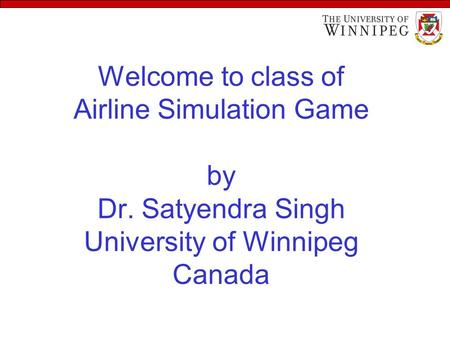 Welcome to class of Airline Simulation Game by Dr. Satyendra Singh University of Winnipeg Canada.