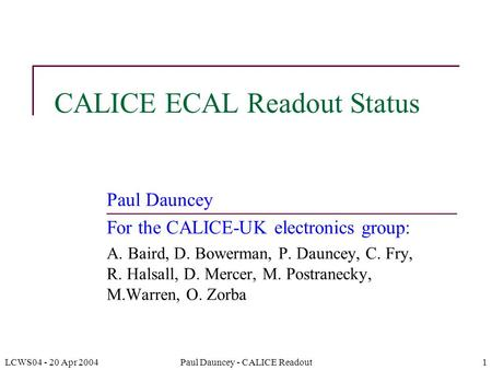 LCWS04 - 20 Apr 2004Paul Dauncey - CALICE Readout1 CALICE ECAL Readout Status Paul Dauncey For the CALICE-UK electronics group: A. Baird, D. Bowerman,