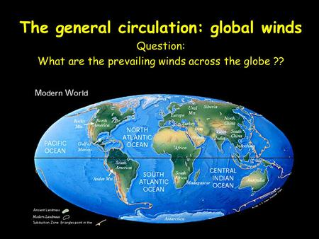 Chapter 7 The general circulation: global winds Question: What are the prevailing winds across the globe ??