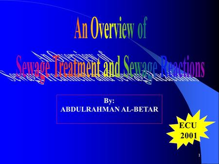 1 By: ABDULRAHMAN AL-BETAR ECU 2001 2 Outline Introduction Dhahran S.T.P in Saudi Aramco Sewage Treatment Processes: A. Preliminary B. Primary C. Secondary.
