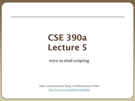 1 CSE 390a Lecture 5 Intro to shell scripting slides created by Marty Stepp, modified by Jessica Miller