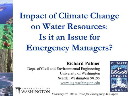Impact of Climate Change on Water Resources: Is it an Issue for Emergency Managers? Richard Palmer Dept. of Civil and Environmental Engineering University.