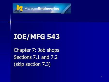 1 IOE/MFG 543 Chapter 7: Job shops Sections 7.1 and 7.2 (skip section 7.3)
