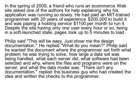 In the spring of 2009, a friend who runs an ecommerce Web site asked one of the authors for help explaining why his application was running so slowly.