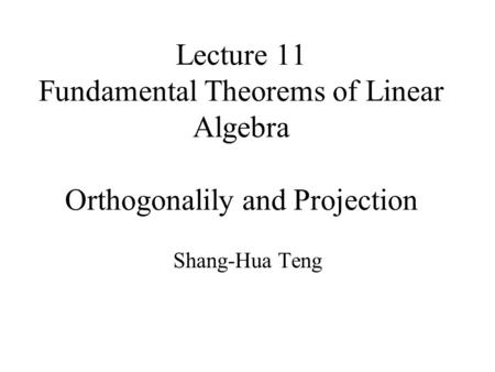 Lecture 11 Fundamental Theorems of Linear Algebra Orthogonalily and Projection Shang-Hua Teng.