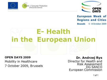 1 of 1 E- Health in the European Union Dr. Andrzej Rys Director for Health and Risk Assessment DG SANCO European Commission OPEN DAYS 2009 Mobility in.