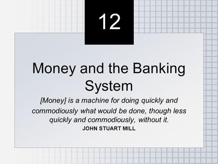 12 Money and the Banking System [Money] is a machine for doing quickly and commodiously what would be done, though less quickly and commodiously, without.