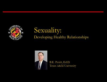 Sexuality: Developing Healthy Relationships B.E. Pruitt, Ed.D. Texas A&M University.